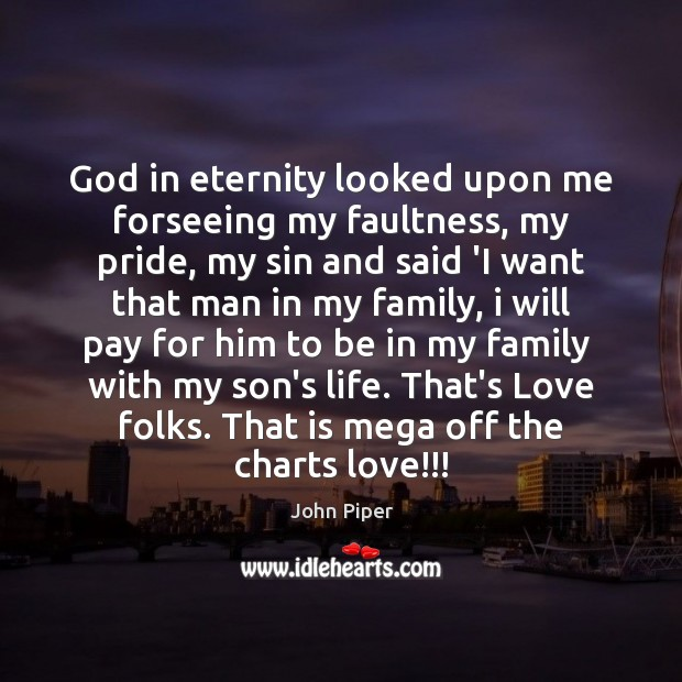 God in eternity looked upon me forseeing my faultness, my pride, my John Piper Picture Quote