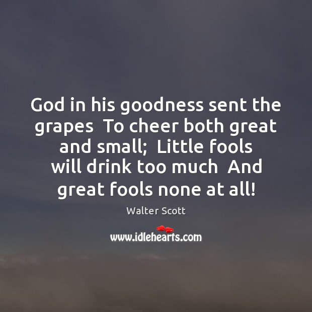 God in his goodness sent the grapes  To cheer both great and Walter Scott Picture Quote