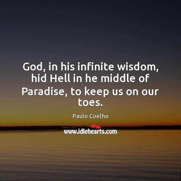 Image, God, in his infinite wisdom, hid Hell in he middle of Paradise, to keep us on our toes.