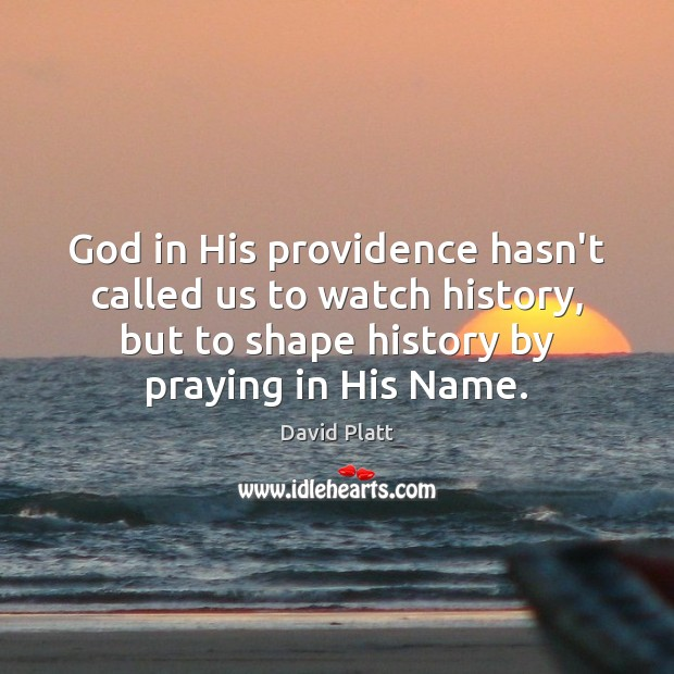 God in His providence hasn't called us to watch history, but to David Platt Picture Quote