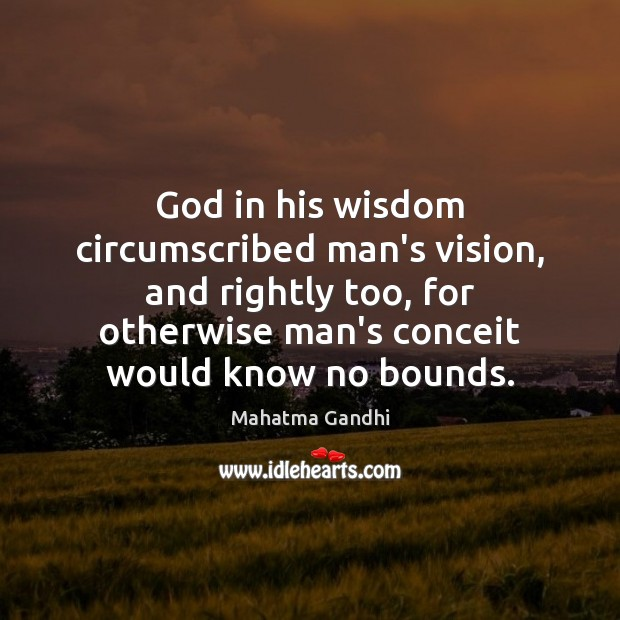 God in his wisdom circumscribed man's vision, and rightly too, for otherwise Image