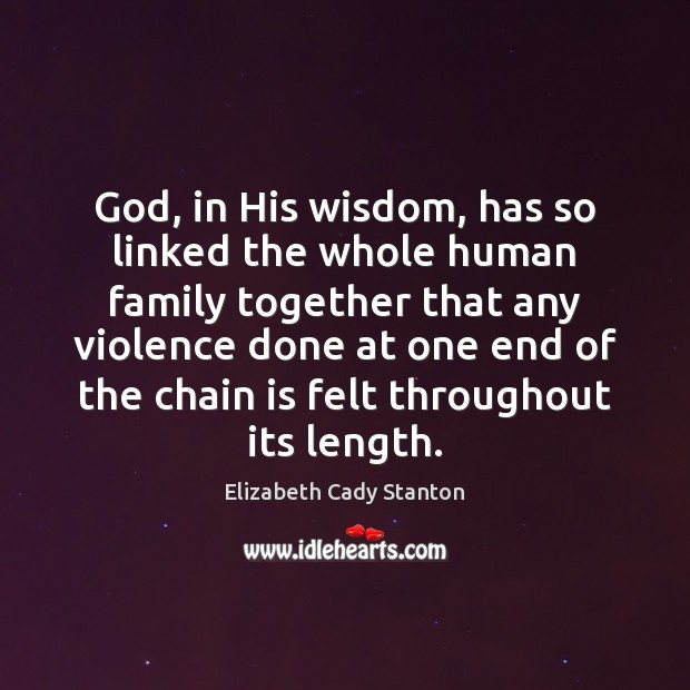 God, in His wisdom, has so linked the whole human family together Elizabeth Cady Stanton Picture Quote
