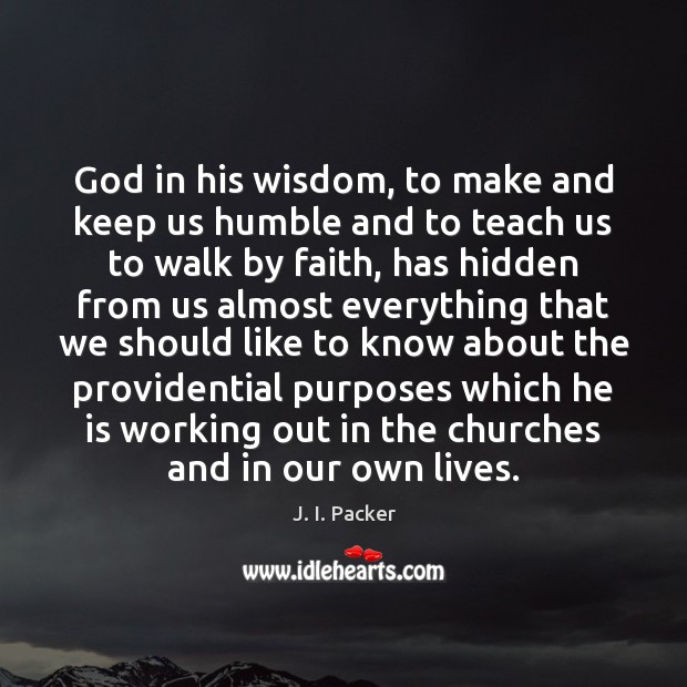 God in his wisdom, to make and keep us humble and to J. I. Packer Picture Quote