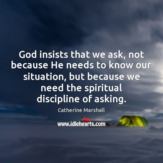 God insists that we ask, not because He needs to know our Image