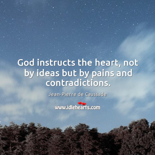 God instructs the heart, not by ideas but by pains and contradictions. Image