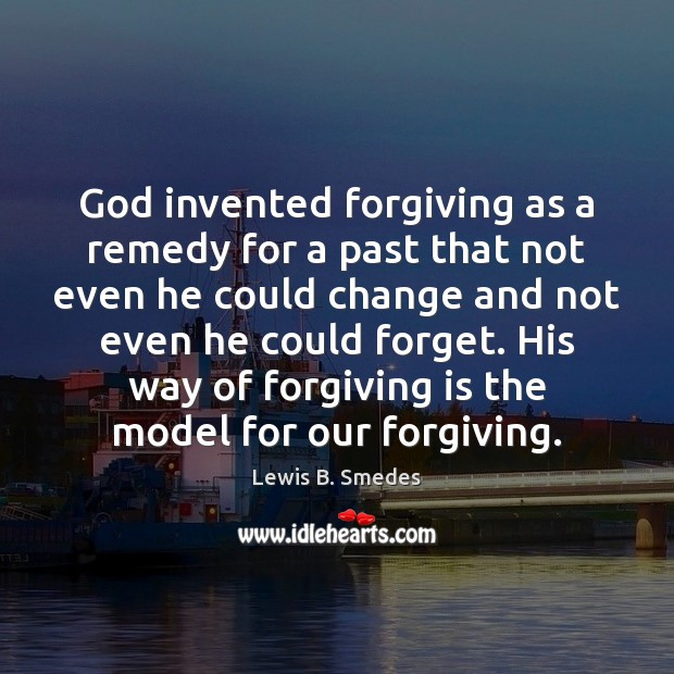 God invented forgiving as a remedy for a past that not even Lewis B. Smedes Picture Quote