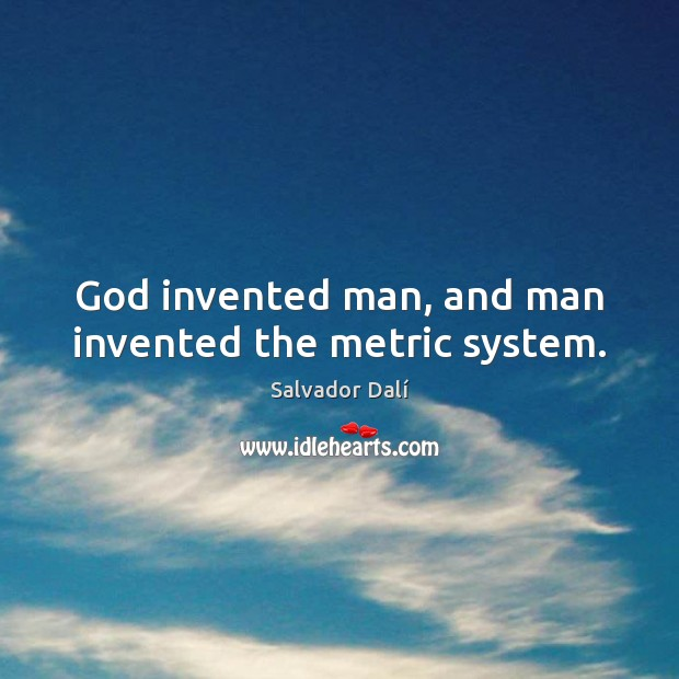God invented man, and man invented the metric system. Image