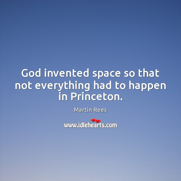God invented space so that not everything had to happen in Princeton. Martin Rees Picture Quote