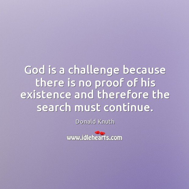 God is a challenge because there is no proof of his existence and therefore the search must continue. Donald Knuth Picture Quote