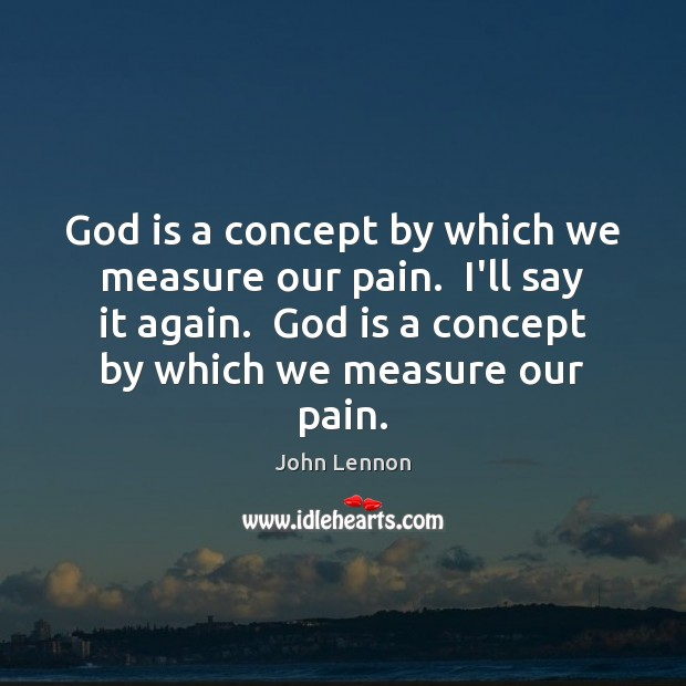Image, God is a concept by which we measure our pain.  I'll say