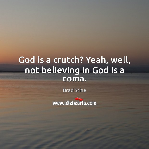 Image, God is a crutch? Yeah, well, not believing in God is a coma.