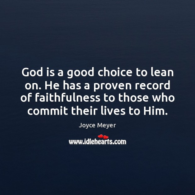 God is a good choice to lean on. He has a proven Image