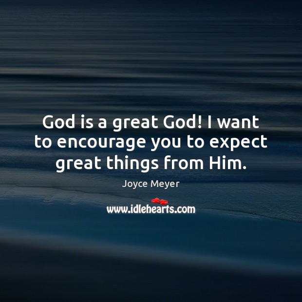 Image, God is a great God! I want to encourage you to expect great things from Him.