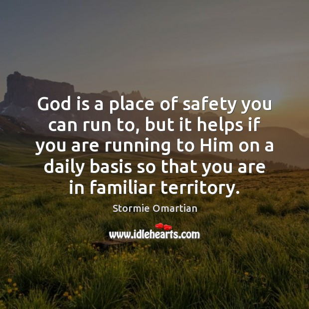 God is a place of safety you can run to, but it Stormie Omartian Picture Quote