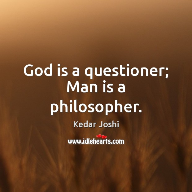 God is a questioner; Man is a philosopher. Image
