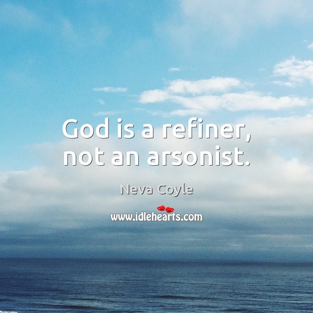 Image, God is a refiner, not an arsonist.