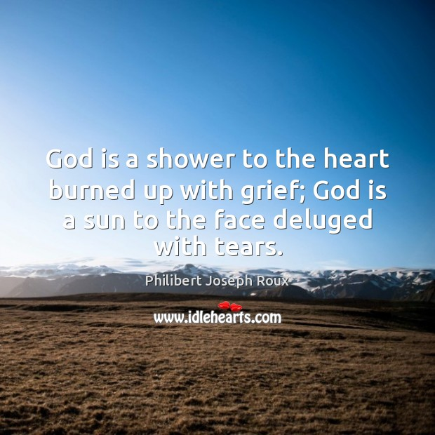 Image, God is a shower to the heart burned up with grief; God