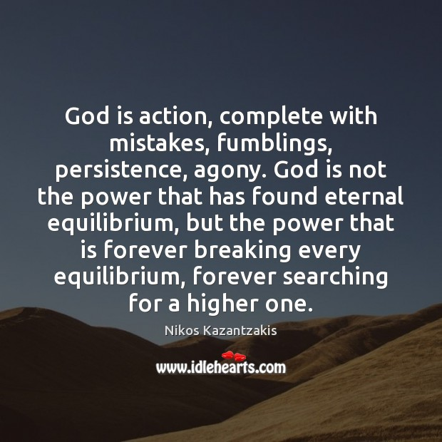 God is action, complete with mistakes, fumblings, persistence, agony. God is not Nikos Kazantzakis Picture Quote