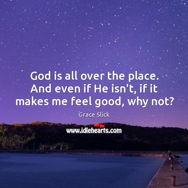 God is all over the place. And even if He isn't, if it makes me feel good, why not? Grace Slick Picture Quote