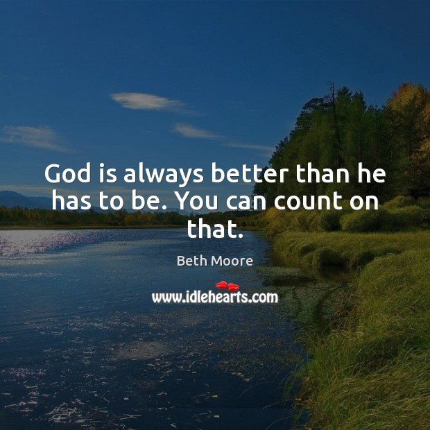 God is always better than he has to be. You can count on that. Image