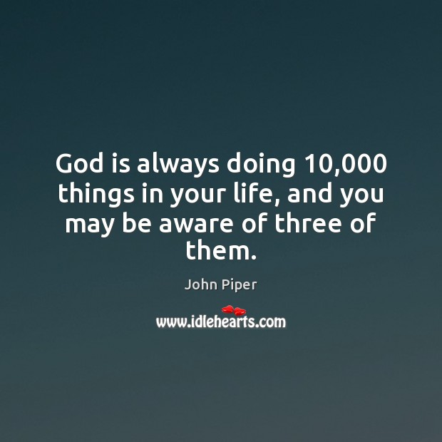 God is always doing 10,000 things in your life, and you may be aware of three of them. John Piper Picture Quote