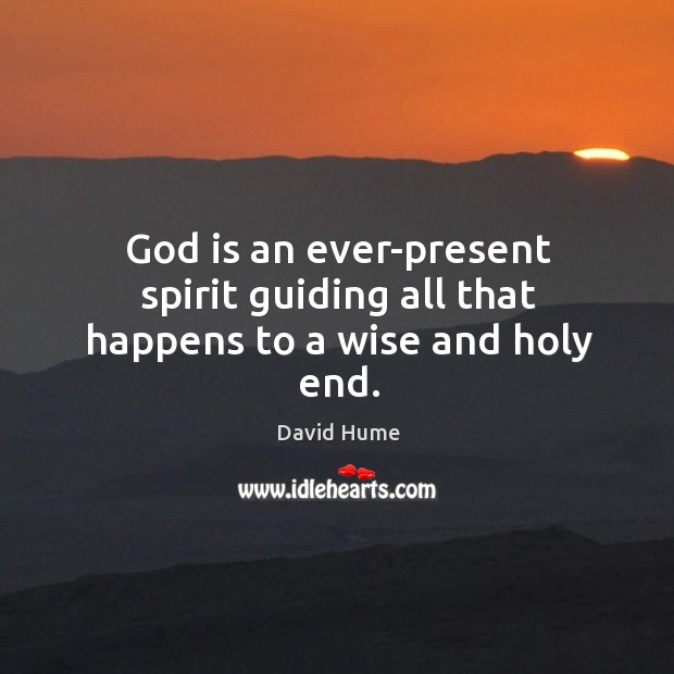 God is an ever-present spirit guiding all that happens to a wise and holy end. David Hume Picture Quote