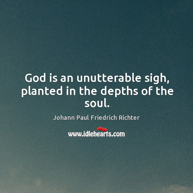 God is an unutterable sigh, planted in the depths of the soul. Johann Paul Friedrich Richter Picture Quote