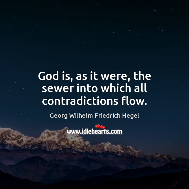 God is, as it were, the sewer into which all contradictions flow. Georg Wilhelm Friedrich Hegel Picture Quote