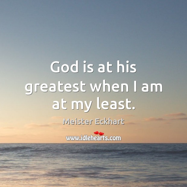 God is at his greatest when I am at my least. Image