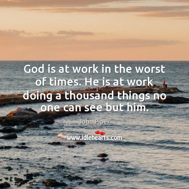 God is at work in the worst of times. He is at John Piper Picture Quote