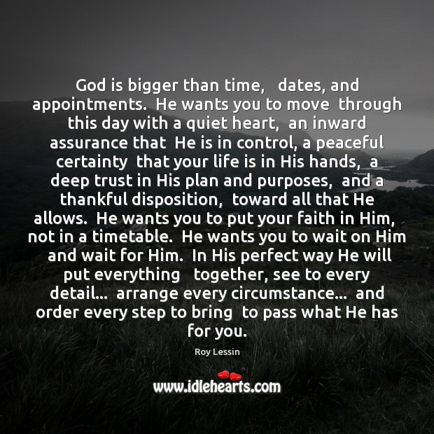 God is bigger than time,   dates, and appointments.  He wants you to Image