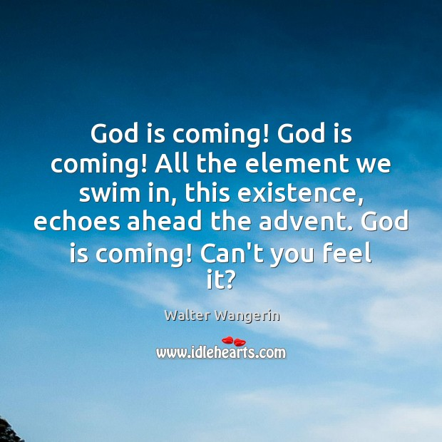 Image, God is coming! God is coming! All the element we swim in,
