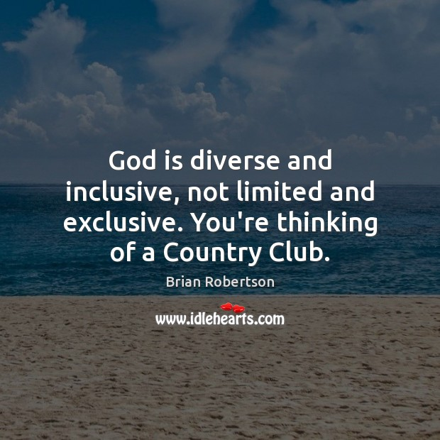 Image, God is diverse and inclusive, not limited and exclusive. You're thinking of