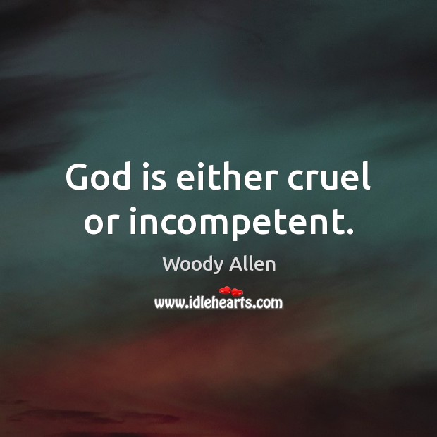 God is either cruel or incompetent. Image