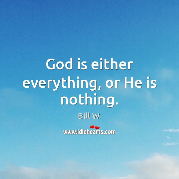Image, God is either everything, or He is nothing.