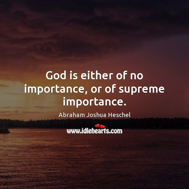 God is either of no importance, or of supreme importance. Abraham Joshua Heschel Picture Quote