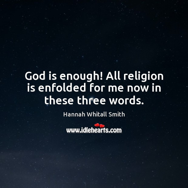Image, God is enough! All religion is enfolded for me now in these three words.