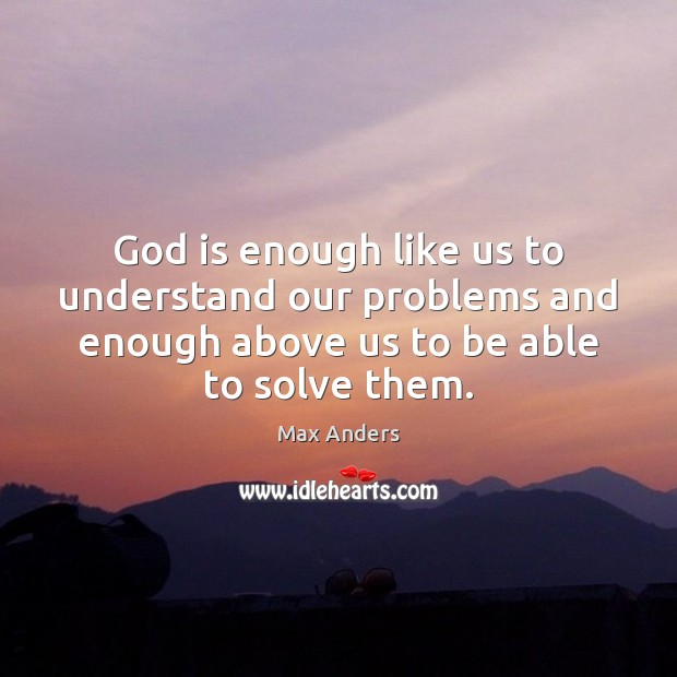 God is enough like us to understand our problems and enough above Max Anders Picture Quote