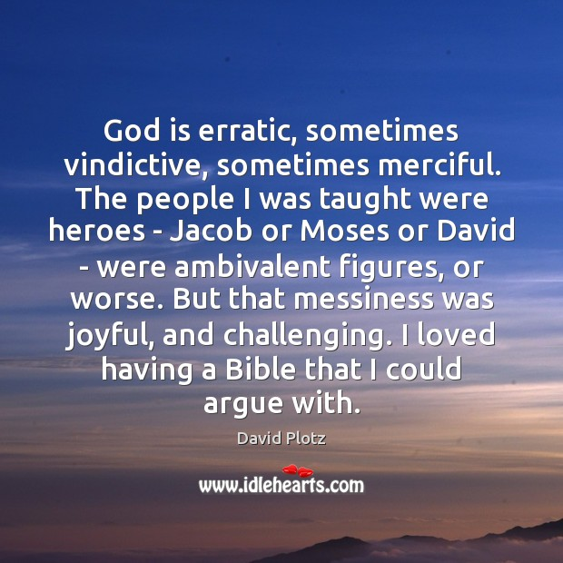 God is erratic, sometimes vindictive, sometimes merciful. The people I was taught Image