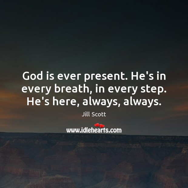 God is ever present. He's in every breath, in every step. He's here, always, always. Jill Scott Picture Quote