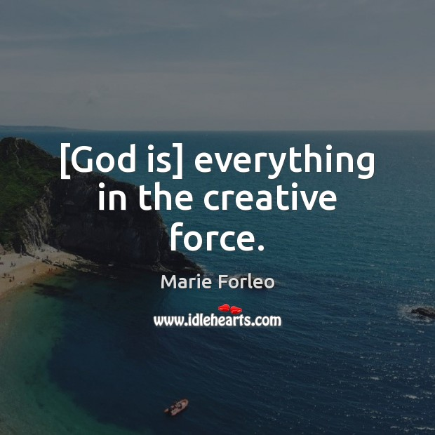 [God is] everything in the creative force. Image