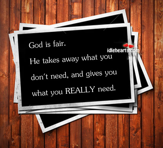God Is Fair. He Takes Away What You…