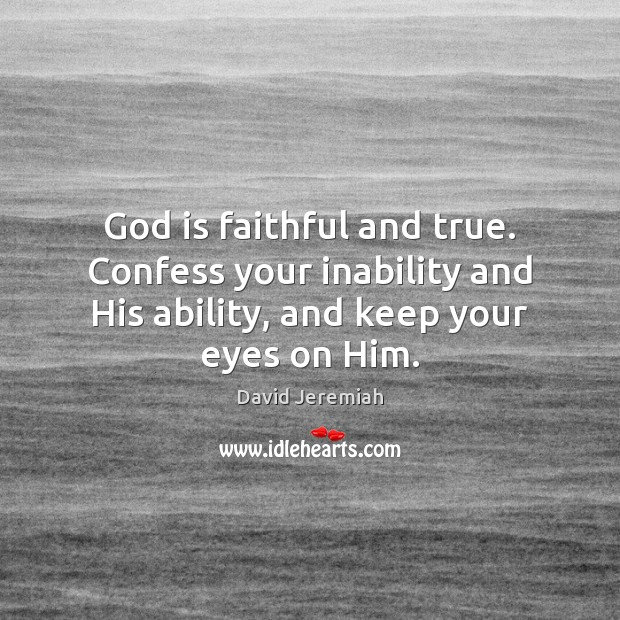 God is faithful and true. Confess your inability and His ability, and David Jeremiah Picture Quote