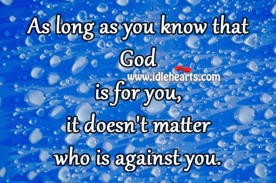 As Long As You Know That God Is For You, It Doesn't Matter Who Is Against You.