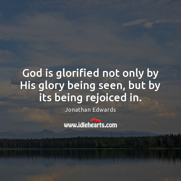 God is glorified not only by His glory being seen, but by its being rejoiced in. Jonathan Edwards Picture Quote