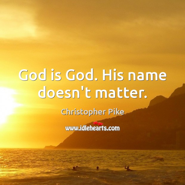God is God. His name doesn't matter. Christopher Pike Picture Quote