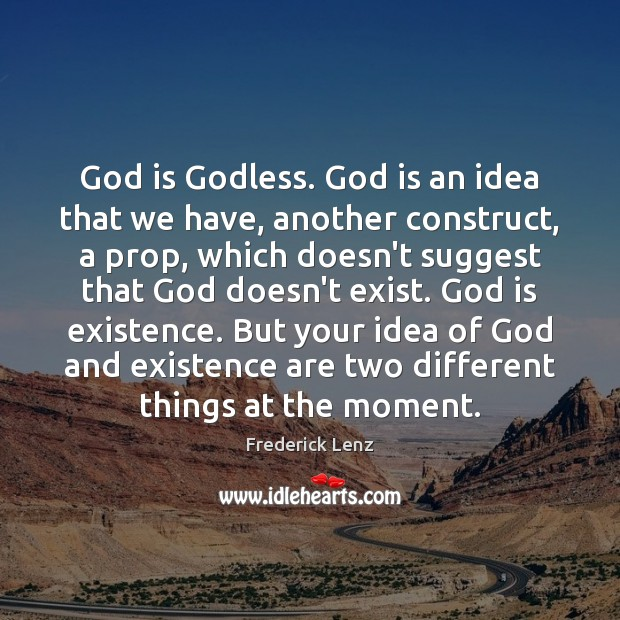 God is Godless. God is an idea that we have, another construct, Image
