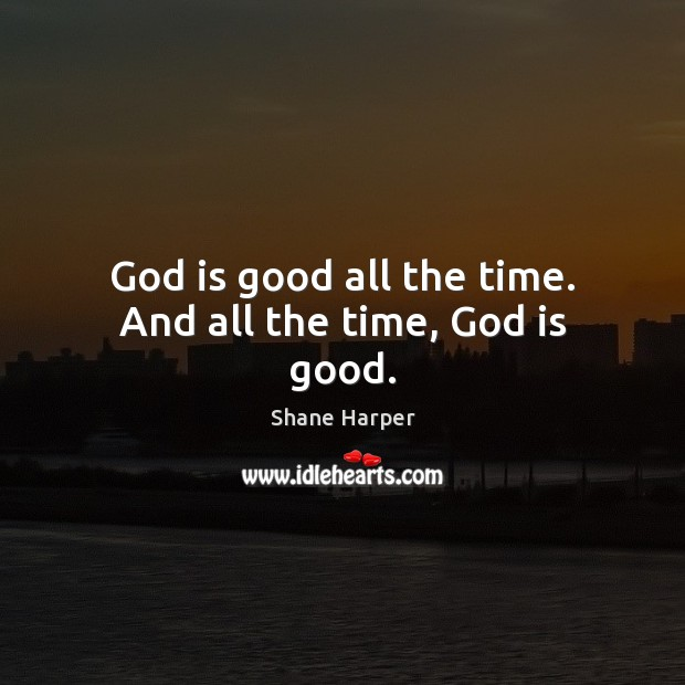 God is good all the time. And all the time, God is good. God is Good Quotes Image