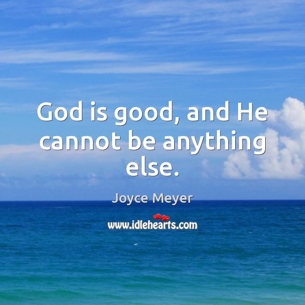 God is good, and He cannot be anything else. God is Good Quotes Image