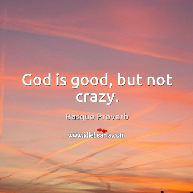 God is good, but not crazy. God is Good Quotes Image